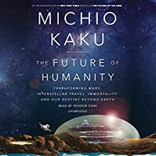 The Future of Humanity: Terraforming Mars, Interstellar Travel, Immortality, and Our Destiny Beyond Earth Audiobook by Michio Kaku Narrated by Fedor Chin