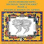 People Born in April: Anti-Horoscope: Human 'Software', Book 4 | Andrey Davydov,Olga Skorbatyuk,Kate Bazilevsky