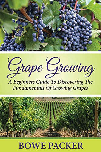 Grape Growing: A Beginners Guide To Discovering The Fundamentals Of Growing Grapes by [Packer, Bowe]