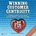 Winning Customer Centricity: Putting Customers at the Heart of Your Business - One Day at a Time Audiobook by Denyse Drummond-Dunn Narrated by Denyse Drummond-Dunn