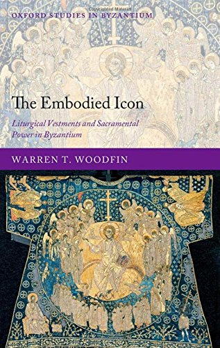The Embodied Icon: Liturgical Vestments and Sacramental Power in Byzantium.