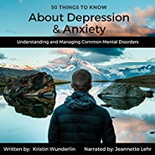 50 Things to Know About Depression and Anxiety: Understanding and Managing Common Mental Disorders Audiobook by Kristin Wunderlin, 50 Things To Know Narrated by Jeannette Lehr