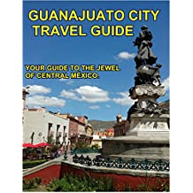 Guanajuato City Travel Guide: Your Guide To The Jewel Of Central México