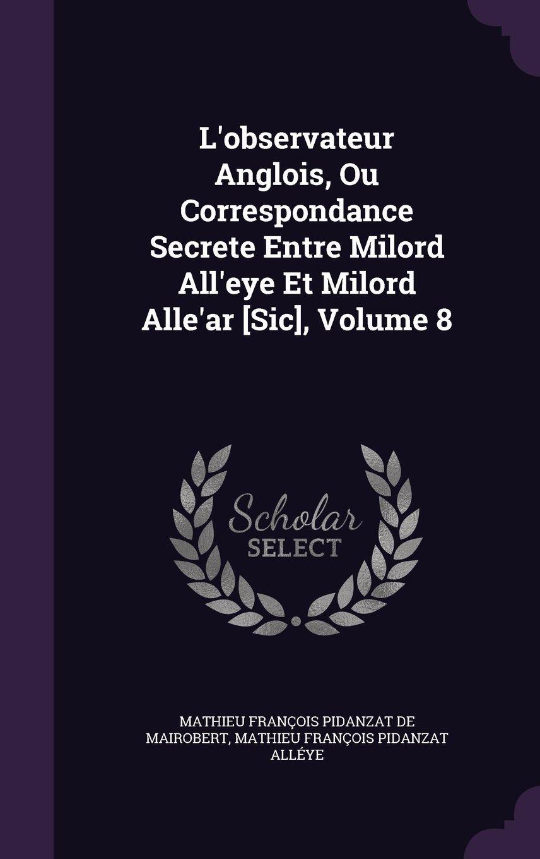 Read Online L'Observateur Anglois, Ou Correspondance Secrete Entre Milord All'eye Et Milord Alle'ar [Sic], Volume 8 pdf epub