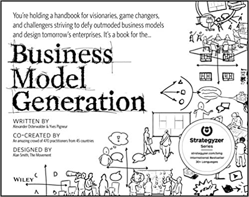 Business Model Generation: A Handbook for Visionaries, Game Changers, and Challengers (The Strategyzer series)