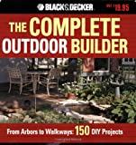 The Black + Decker Complete Outdoor Builder: From Arbors to Walkways: 150 DIY Projects