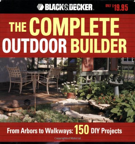The Black & Decker Complete Outdoor Builder: From Arbors to Walkways: 150 DIY Projects (Black & Decker Complete Guide)