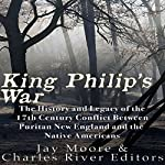 King Philip's War: The History and Legacy of the 17th Century Conflict Between Puritan New England and the Native Americans | Charles River Editors,Jay Moore