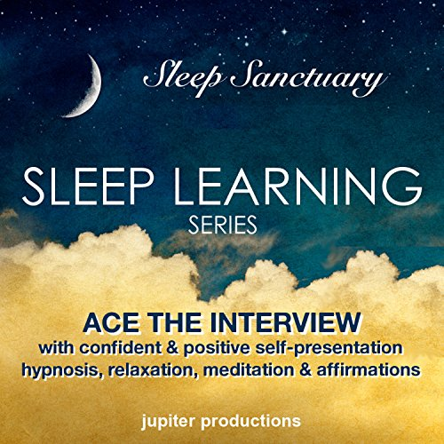 Ace the Interview with Confident & Positive Self-Presentation: Sleep Learning, Hypnosis, Relaxation, Meditation & Affirmations