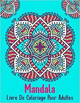 Mandala Livre De Coloriage Pour Adultes Magnifiques Mandalas A Colorier Pour Meditation Et Se Detendre Anti Stress Livre De Coloriage Pour Debutants French Edition Livre De Coloriage Mandala 9798666605578 Amazon Com Books