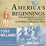 America's Beginnings: The Dramatic Events That Shaped a Nation's Character | Tony J. Williams