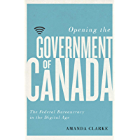 Opening the Government of Canada: The Federal Bureaucracy in the Digital Age (Communication, Strategy, and Politics)