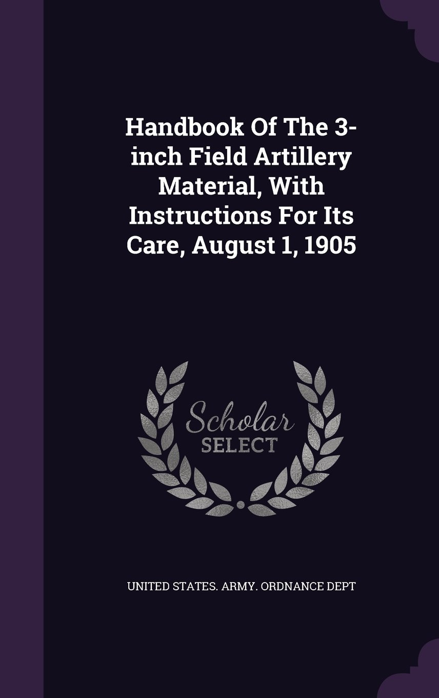 Handbook Of The 3-inch Field Artillery Material, With Instructions For Its Care, August 1, 1905 pdf
