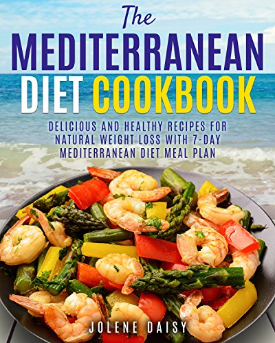The Mediterranean Diet Cookbook: Delicious and Healthy Recipes for Natural Weight Loss with 7-Day Mediterranean Diet Meal Plan (Healthy Lifestyle Cookbook, Weight Loss Diet, Heart Health Diet) by Jolene Daisy