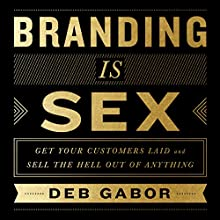 Branding Is Sex: Get Your Customers Laid and Sell the Hell out of Anything Audiobook by Deb Gabor Narrated by Deb Gabor