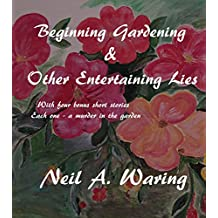 Beginning Gardening &  Other Entertaining Lies: Including -  4 Garden Murder Mysteries