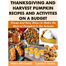 Thanksgiving and Harvest Pumpkin Recipes and Activities on a Budget: Cheap and Easy Ways to Make the Most of Pumpkin in the Autumn (Holiday Entertaining Book 39)