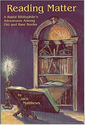 Reading Matter:  A Rabid Bibliophile's Adventures Among Old and Rare Books