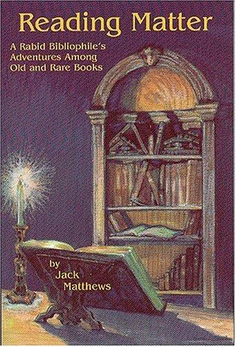 Reading Matter  A Rabid Bibliophile's Adventures Among Old And Rare Books  A Rabid Bibliophile's Adventure Among Old And Rare Books