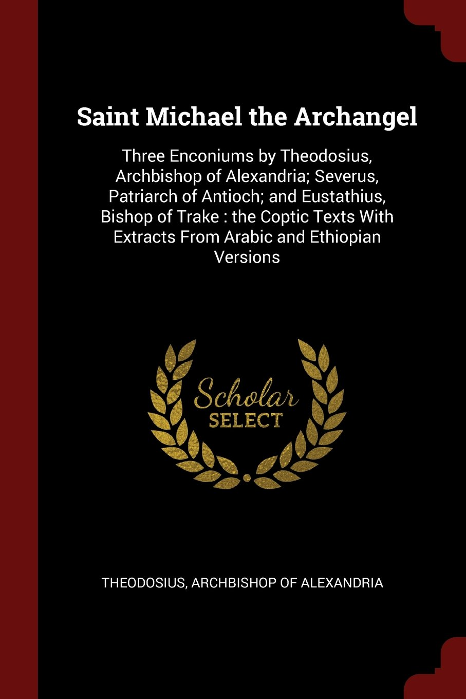 Saint Michael the Archangel: Three Enconiums by Theodosius, Archbishop of Alexandria; Severus, Patriarch of Antioch; and Eustathius, Bishop of Trake : ... Extracts From Arabic and Ethiopian Versions ebook