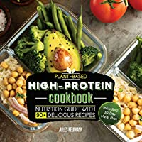 Plant-Based High-Protein Cookbook: Nutrition Guide With 90+ Delicious Recipes (Including 30-Day Meal Plan) (vegan prep bodybuilding cookbook)