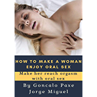 HOW TO MAKE A WOMAN ENJOY ORAL SEX: Make her reach orgasm with oral sex (English Edition)
