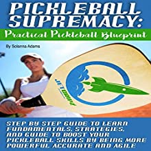 Pickleball Supremacy: Practical Pickleball Blueprint: Step by Step Guide to Learn Fundamentals, Strategies and Guide to Boost Your Pickleball Skills by Being More Powerful, Accurate and Agile Audiobook by Solanna Adams Narrated by Christine Lay