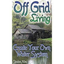 Off Grid Living: Create Your Own Water System: (Prepping, Survival Guide)