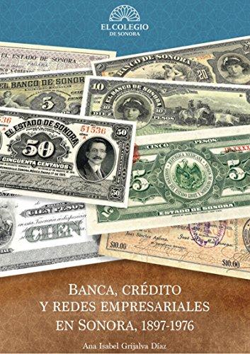 Banca, crédito y redes empresariales en sonora, 1897-1976 (Spanish Edition)
