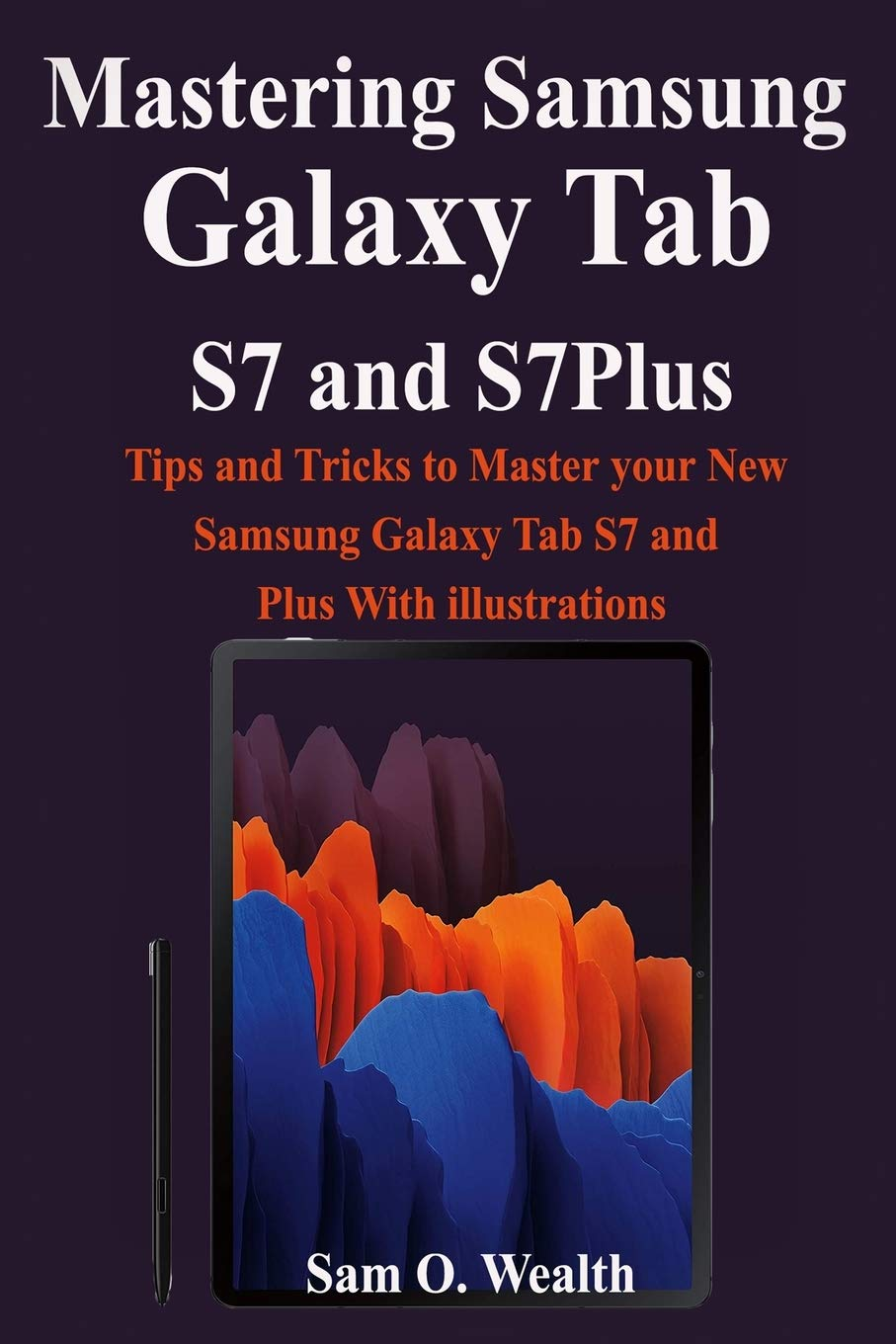 Mastering Samsung Galaxy Tab S7 And S7plus Tips And Tricks To Master Your New Samsung Galaxy Tab S7 And Plus With Illustrations Wealth Sam O 9798683649265 Amazon Com Books