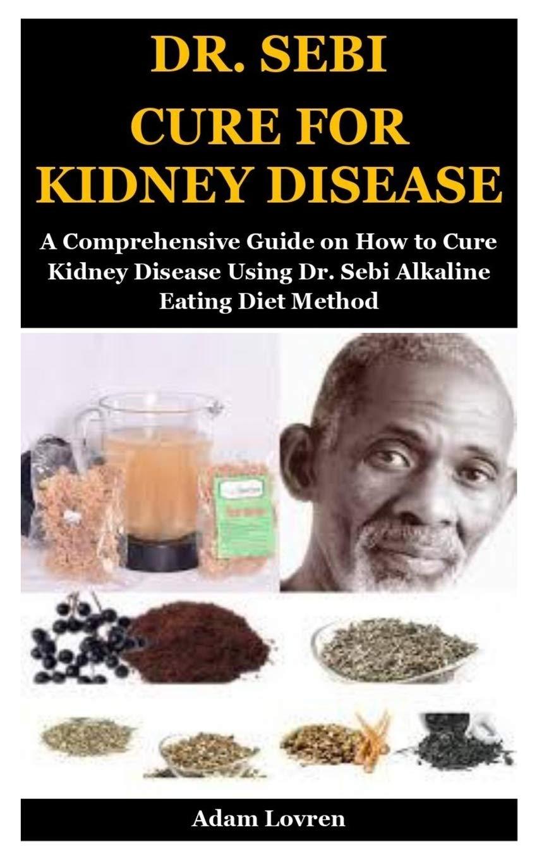 Dr Sebi Cure For Kidney Disease A Comprehensive Guide On How To Cure Kidney Disease Using Dr Sebi Alkaline Eating Diet Method Lovren Adam 9781707859740 Amazon Com Books