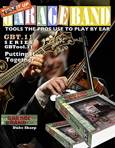 Garage Band Theory – GBTool 11 Putting it Together: Music theory for non music majors, livingroom pickers and working musicians who want to think & speak ... Tools the Pro's Use to Play by Ear Book 12)