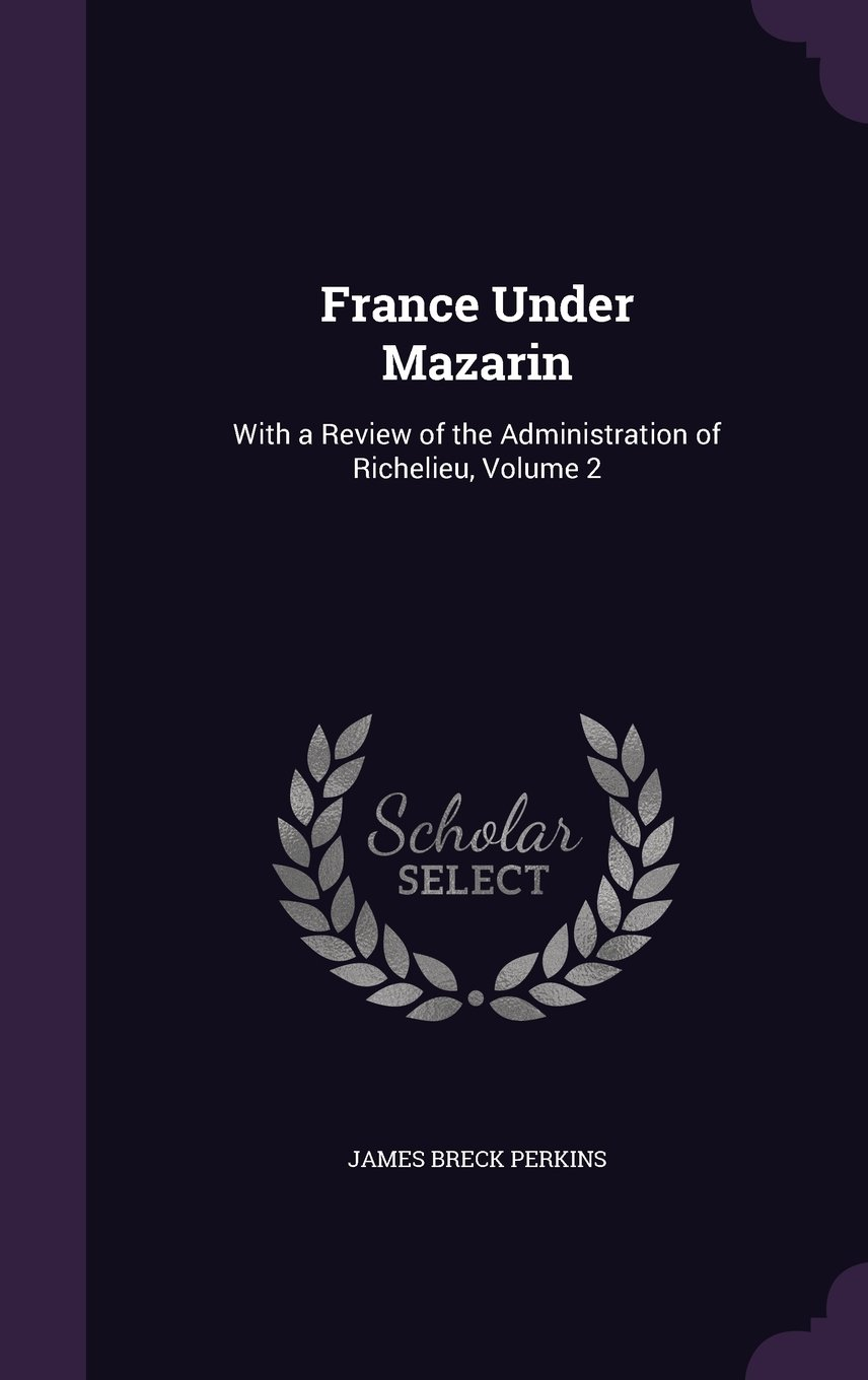 France Under Mazarin: With a Review of the Administration of Richelieu, Volume 2 pdf