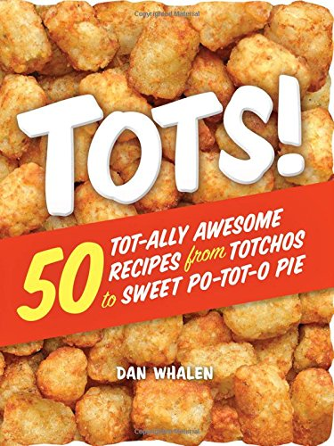 Tots!: 50 Tot-ally Awesome Recipes from Totchos to Sweet Po-tot-o Pie by Dan Whalen