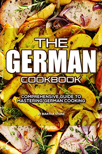 The German Cookbook: Comprehensive Guide to Mastering German Cooking by Martha Stone