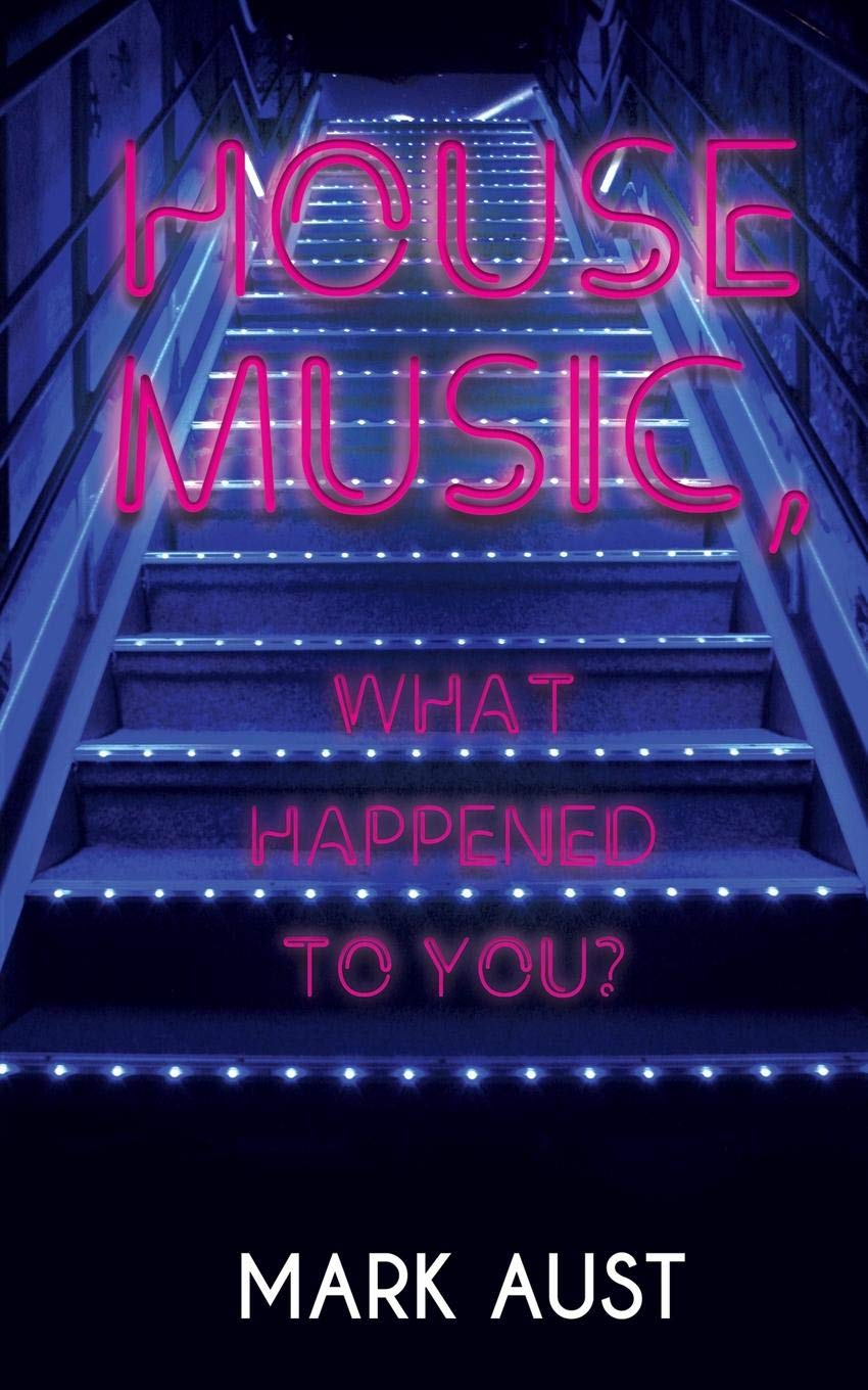 House Music, What Happened to You?: Mark Aust: 9781528927376