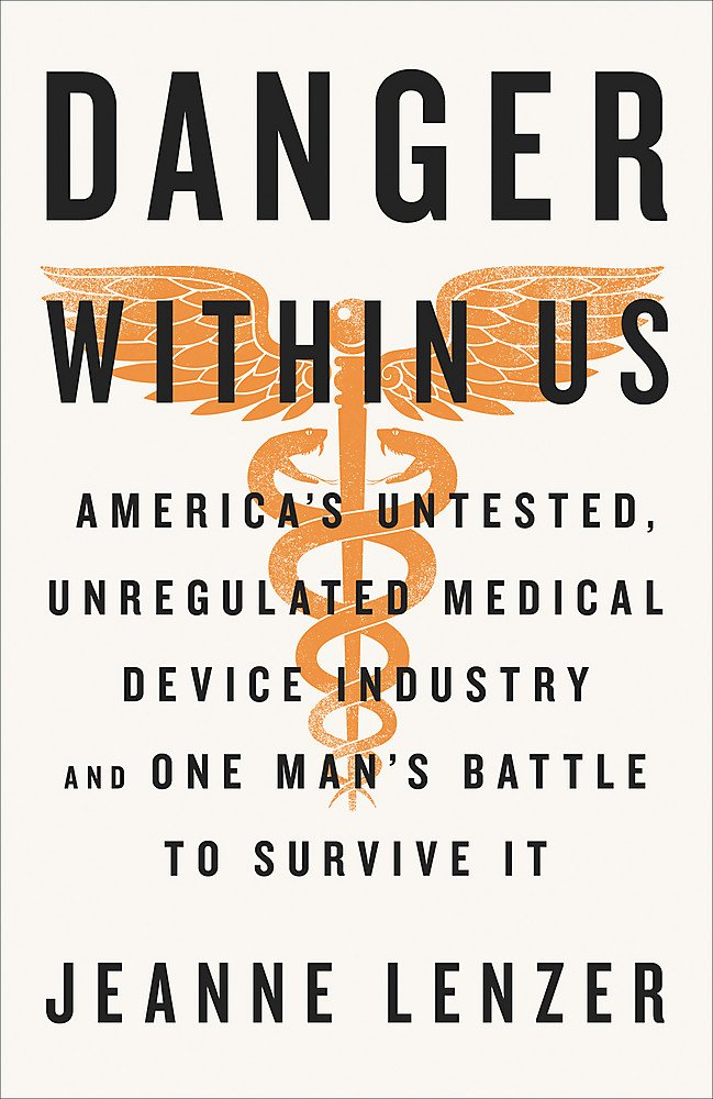 The Danger Within Us: America's Untested, Unregulated Medical Device  Industry and One Man's Battle to Survive It: Jeanne Lenzer: 9780316343763:  Amazon.com: ...