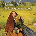 ¿Qué me quieres, amor? [What do you want, my love?] Audiobook by Manuel Rivas Narrated by Marina Viñals, Juan Magraner