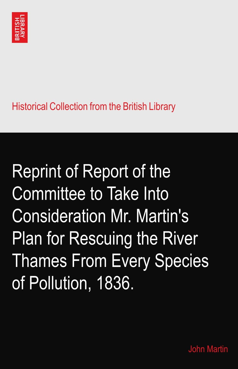 Read Online Reprint of Report of the Committee to Take Into Consideration Mr. Martin's Plan for Rescuing the River Thames From Every Species of Pollution, 1836. ebook