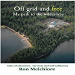 Off Grid and Free: My Path to the Wilderness | Ron Melchiore