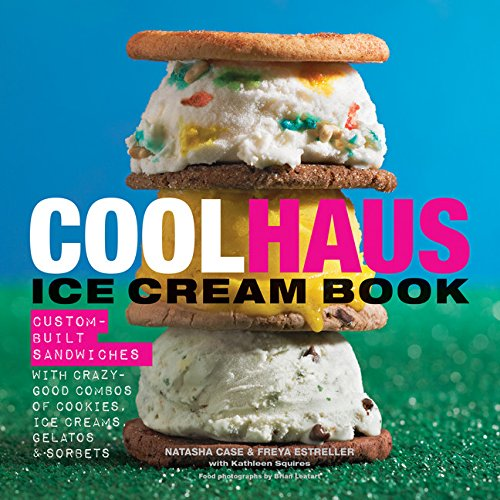 Coolhaus Ice Cream Book: Custom-Built Sandwiches with Crazy-Good Combos of Cookies, Ice Creams, Gelatos, and Sorbets by Natasha Case, Freya Estreller, Kathleen Squires