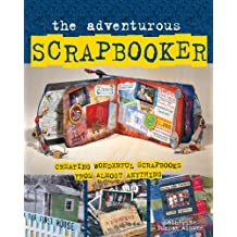 The Adventurous Scrapbooker: Creating Wonderful Scrapbooks from Almost Anything