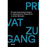 Privatzugang. Private Kunstsammlungen in Deutschland, Österreich und der Schweiz: Erweiterte und aktualisierte Neuausgabe