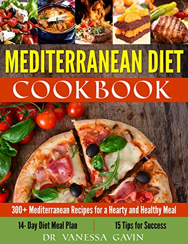Mediterranean Diet Cookbook #2019: 300+ Mediterranean Recipes for a Hearty and Healthy Meal: 14- Day Diet Meal Plan: 15 Tips for Success by Dr Vanessa  Gavin