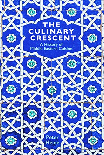 The Culinary Crescent: A History of Middle Eastern Cuisine by Peter Heine