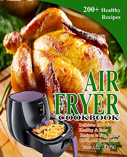 Search : Air Fryer Cookbook: Delicious 200+ Super Healthy & Easy Recipes to Fry, Bake, Grill, and Roast with Your Air Fryer