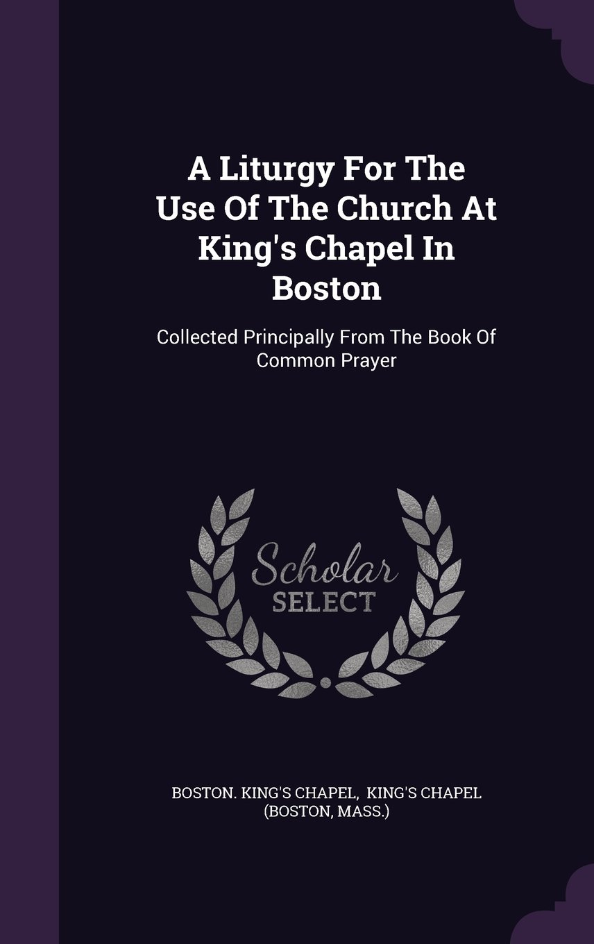 Download A Liturgy For The Use Of The Church At King's Chapel In Boston: Collected Principally From The Book Of Common Prayer pdf epub