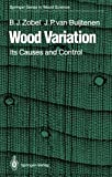 Wood Variation : Its Causes and Control, Zobel, Bruce J. and Buijtenen, Johannes P. van, 3642740715