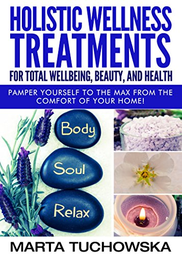 Holistic Wellness Treatments For Total Wellbeing, Beauty, and Health: Pamper Yourself to the Max from the Comfort of Your Home! (Aromatherapy, Natural Remedies, Essential Oils Book 2)