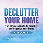 Declutter Your Home: The Ultimate Guide to Simplify and Organize Your Home | Chloe S.